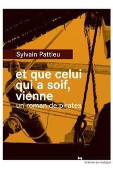 Sylvain Pattieu - et que celui qui a soif vienne, un roman de pirates
